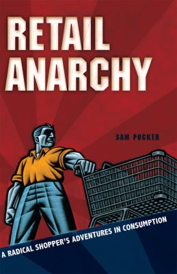 Retail Anarchy: A Radical Shopper's Adventures in Consumption