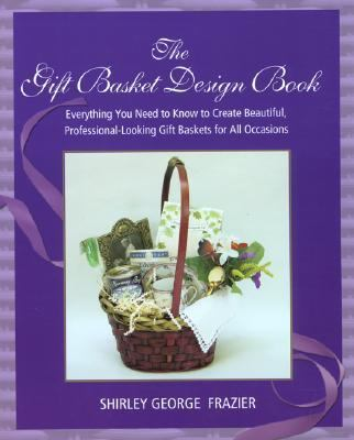 Gift Basket Design Book Everything You Need to Know to Create Beautiful, Professional-Looking Gift Baskets for All Occasions