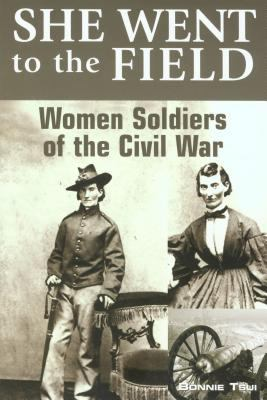 She Went to the Field Women Soldiers of the Civil War