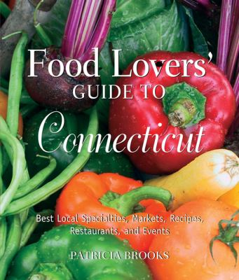 Food Lovers' Guide to Connecticut, 3rd: Best Local Specialties, Markets, Recipes, Restaurants, and Events (Food Lovers' Series)