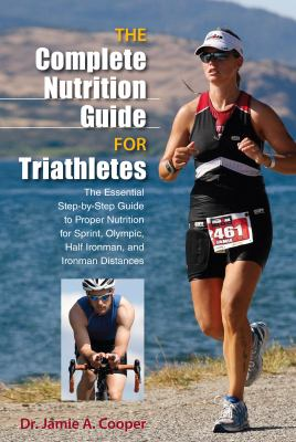Complete Nutrition Guide for Triathletes : The Essential Step-by-Step Guide to Proper Nutrition for Sprint, Olympic, and Ironman Distances