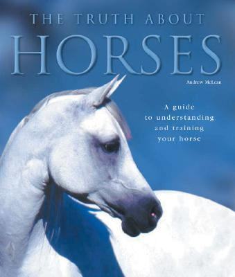 Truth About Horses A Guide to Understanding and Training Your Horse
