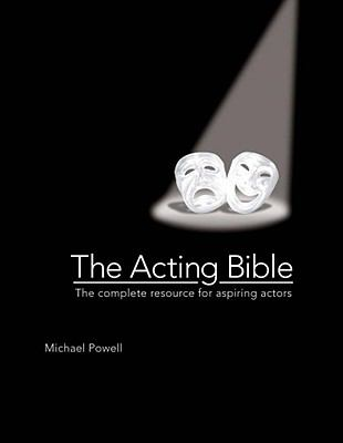 Acting Bible : The Complete Resource for Aspiring Actors