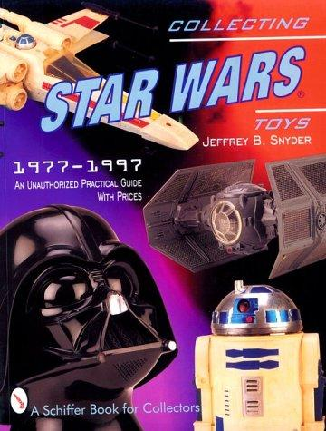 Collecting Star Wars Toys 1977-1997: An Unathorized Practical Guide (A Schiffer Book for Collectors)