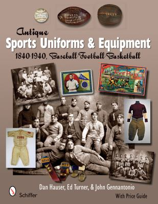 Antique Sports Uniforms and Equipment: 1840-1940, Baseball - Football - Basketball