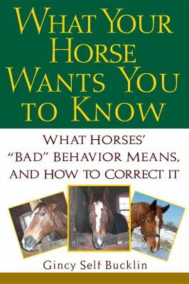 "What Your Horse Wants You to Know What Horses' ""Bad"" Behavior Means, and How to Correct It"
