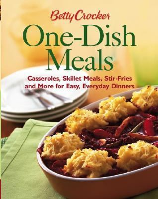 Betty Crocker One-Dish Meals Casseroles, Skillet Meals, Stir Fries And More For Easy Everyday Dinners