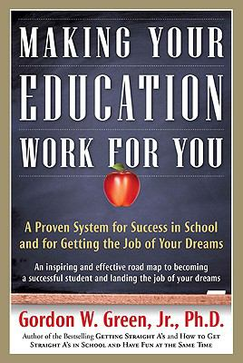 Making Your Education Work For You: A Proven System for Success in School and for Getting the Job of Your Dreams