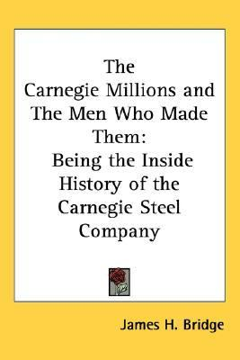 Carnegie Millions And the Men Who Made Them Being the Inside History of the Carnegie Steel Company
