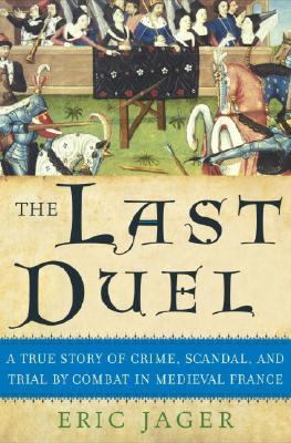 Last Duel A True Story of Crime, Scandal, and Trial by Combat in Medieval France