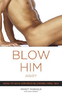 Blow Him Away How To Give Him Mind-blowing Oral Sex