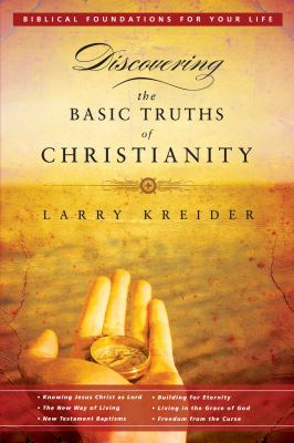 Discovering the Basic Truths of Christianity: Pretitle: Biblical Foundations for Your Life: Subtitle: Knowing Jesus Christ as Lord, the New Way of Living, New Testament Baptisms, Building for Eternity, Living in the Grace of God, and Freedom from the