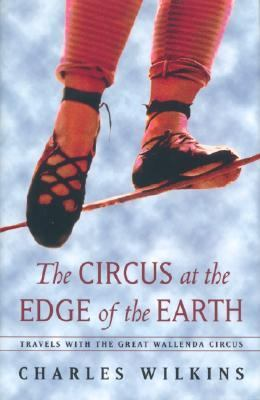 Circus at the Edge of the Earth: Travels with the Great Wallenda Circus - Charles Wilkins - Hardcover