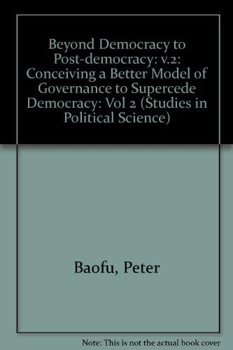 Beyond Democracy To Post-Democracy: Conceiving A Better Model Of Governance To Supercede Democracy (Studies in Political Science)