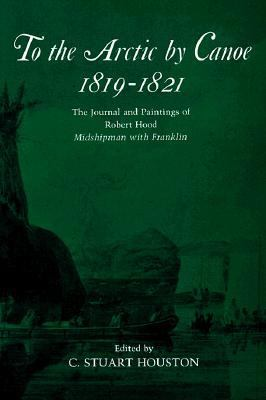 To the Arctic by Canoe 1819-1821 The Journal and Paintings of Robert Hood, Midshipman With Franklin