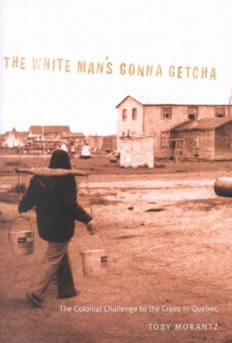 The White Man's Gonna Getcha: The Colonial Challenge to the Crees in Quebec (Mcgill-Queen's Native and Northern Series)