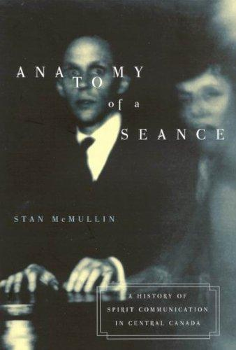 Anatomy of a Seance: A History of Spirit Communication in Central Canada (McGill-Queen's Studies in the History of Religion)