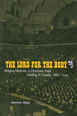 Lord for the Body Religion, Medicine, And Protestant Faith Healing in Canada, 1880-1930