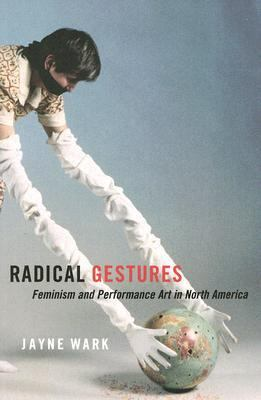 Radical Gestures Feminism And Performance Art in North America