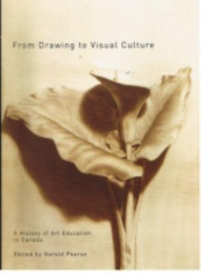 From Drawing to Visual Culture A History of Art Education in Canada