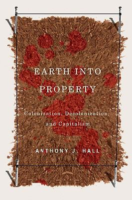 Earth into Property : Colonization, Decolonization, and Capitalism