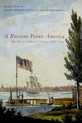 A Russian Paints America: The Travels of Pavel P. Svin'in, 1811-1813