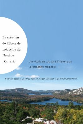 La Creation De L'Ecole De Medecine Du Nord De L'Ontario / Making of the Northern Ontario School of Medicine: Une Etude De Cas Dans L'histoire De La Formation Medicale (French Edition)