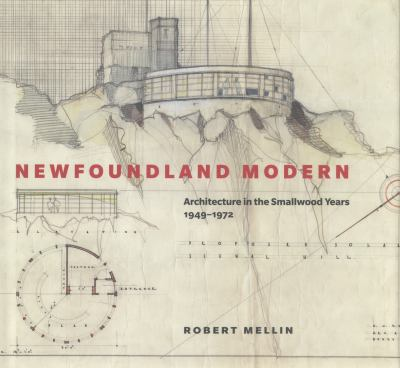 Newfoundland Modern : Architecture in the Smallwood Years, 1949-1972