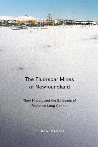 The Fluorspar Mines of Newfoundland: Their History and the Epidemic of Radiation Lung Cancer (Mcgill-Queens Associated Medical Services Studies in the History of Medicine, Health, and Society)