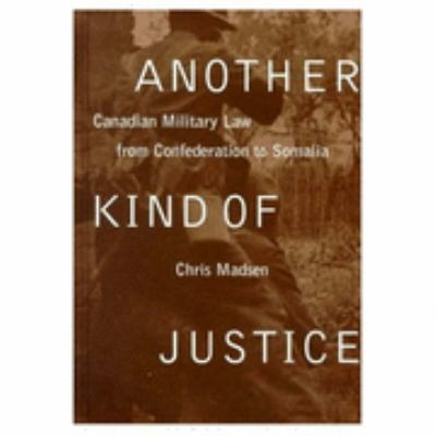 Another Kind of Justice Canadian Military Law from Confederation to Somalia