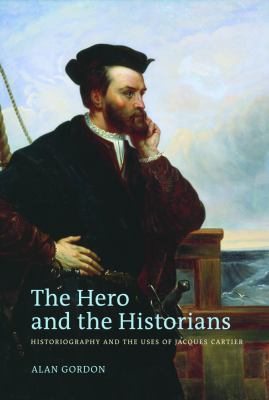 Hero and the Historians : Historiography and the Uses of Jacques Cartier