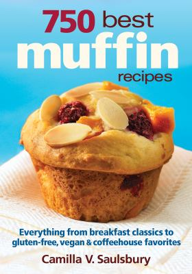 750 Best Muffin Recipes : From Classics to Modern Twists, Gluten-Frees and Vegan