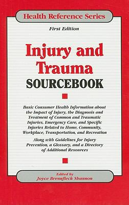 Injury and Trauma Sourcebook Basic Consumer Health Information About the Impact of Injury, the Diagnosis and Treatment of Common and Traumatic Injuries