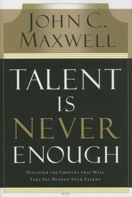 Talent Is Never Enough Discover the Choices That Will Take You Beyond Your Talent