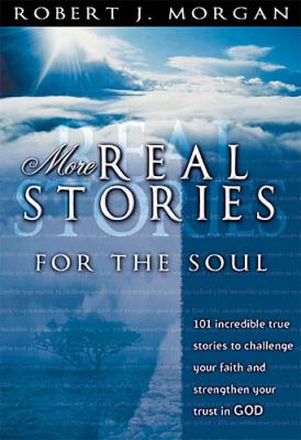 More Real Stories For The Soul: 101 Incredible True Stories to Challenge Your Faith and Strengthen Your Trust in God - Robert J. Morgan - Paperback