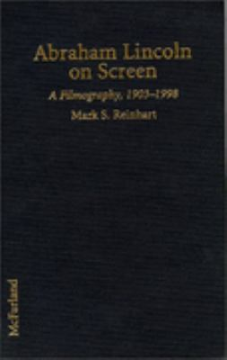 Abraham Lincoln on Screen A Filmography of Dramas and Documentaries Including Television, 1903-1998