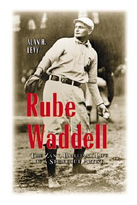 Rube Waddell The Zany, Brilliant Life of a Strikeout Artist