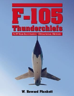 F-105 Thunderchiefs A 29-Year Illustrated Operational History, With Individual Accounts of the 103 Surviving Fighter Bombers