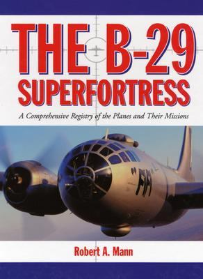 B-29 Superfortress A Comprehensive Registry of the Planes and Their Missions