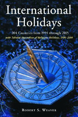 International Holidays 204 Countries from 1994 Through 2015; With Tabular Appendices of Religious Holidays, 19002100