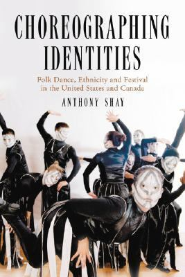 Choreographing Identities Folk Dance, Ethnicity And Festival in the United States And Canada