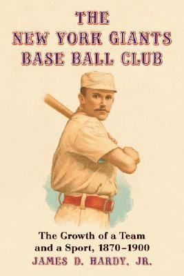 New York Giants Base Ball Club The Growth of a Team And a Sport, 1870 to 1900
