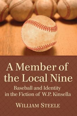 Member of the Local Nine : Baseball and Identity in the Fiction of W. P. Kinsella