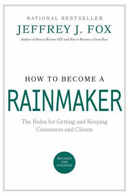How to Become a Rainmaker The People Who Get and Keep Customers
