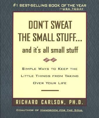 Don't Sweat the Small Stuff... and It's All Small Stuff Simple Ways to Keep the Little Things from Taking over Your Life