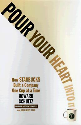 Pour Your Heart into It How Starbucks Build a Company One Cup at a Time
