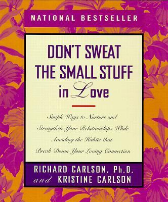 Don't Sweat the Small Stuff in Love Simple Ways to Nurture and Strengthen Your Relationships While Avoiding the Habits That Break Down Your Loving Connection