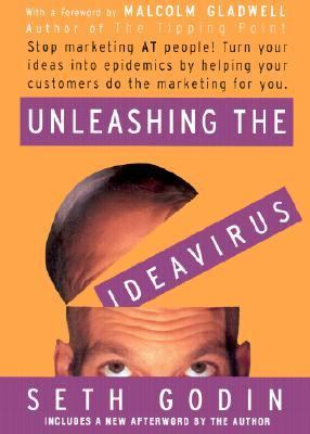 Unleashing the Ideavirus Stop Marketing at People! Turn Your Ideas into Epidemics by Helping Your Customers Do the Marketing for You