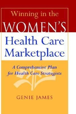 Winning in the Women's Health Care Marketplace A Comprehensive Plan for Health Care Strategists
