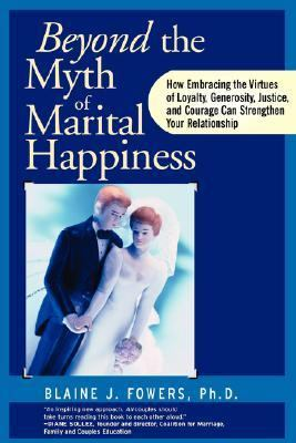 Beyond the Myth of Marital Happiness How Embracing the Virtues of Loyalty, Generosity, Justice, and Courage Can Strengthen Your Relationship